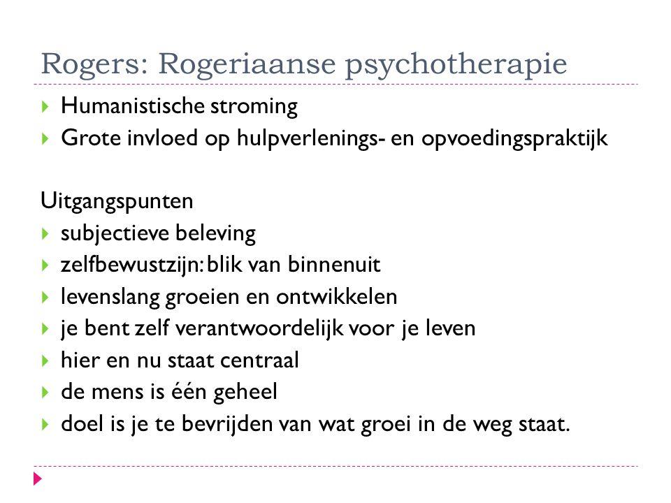 Rogers: Rogeriaanse psychotherapie  Humanistische stroming  Grote invloed op hulpverlenings- en opvoedingspraktijk Uitgangspunten  subjectieve bele