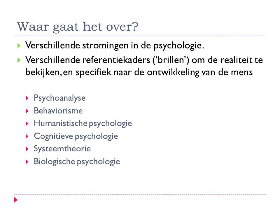 Waar gaat het over?  Verschillende stromingen in de psychologie.  Verschillende referentiekaders ('brillen') om de realiteit te bekijken, en specifi