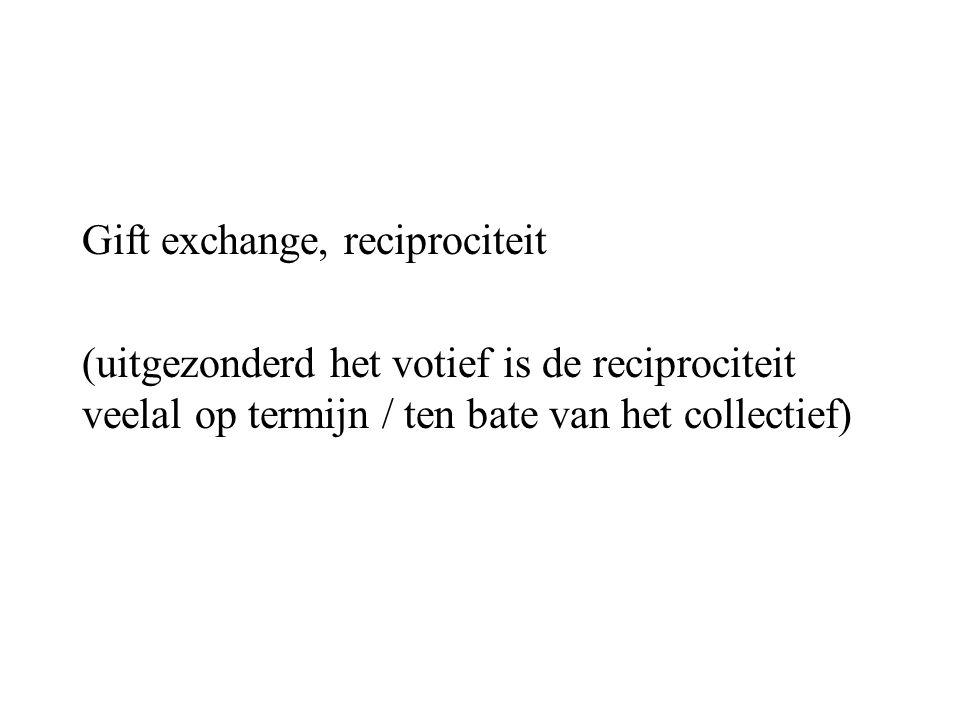 Gift exchange, reciprociteit (uitgezonderd het votief is de reciprociteit veelal op termijn / ten bate van het collectief)
