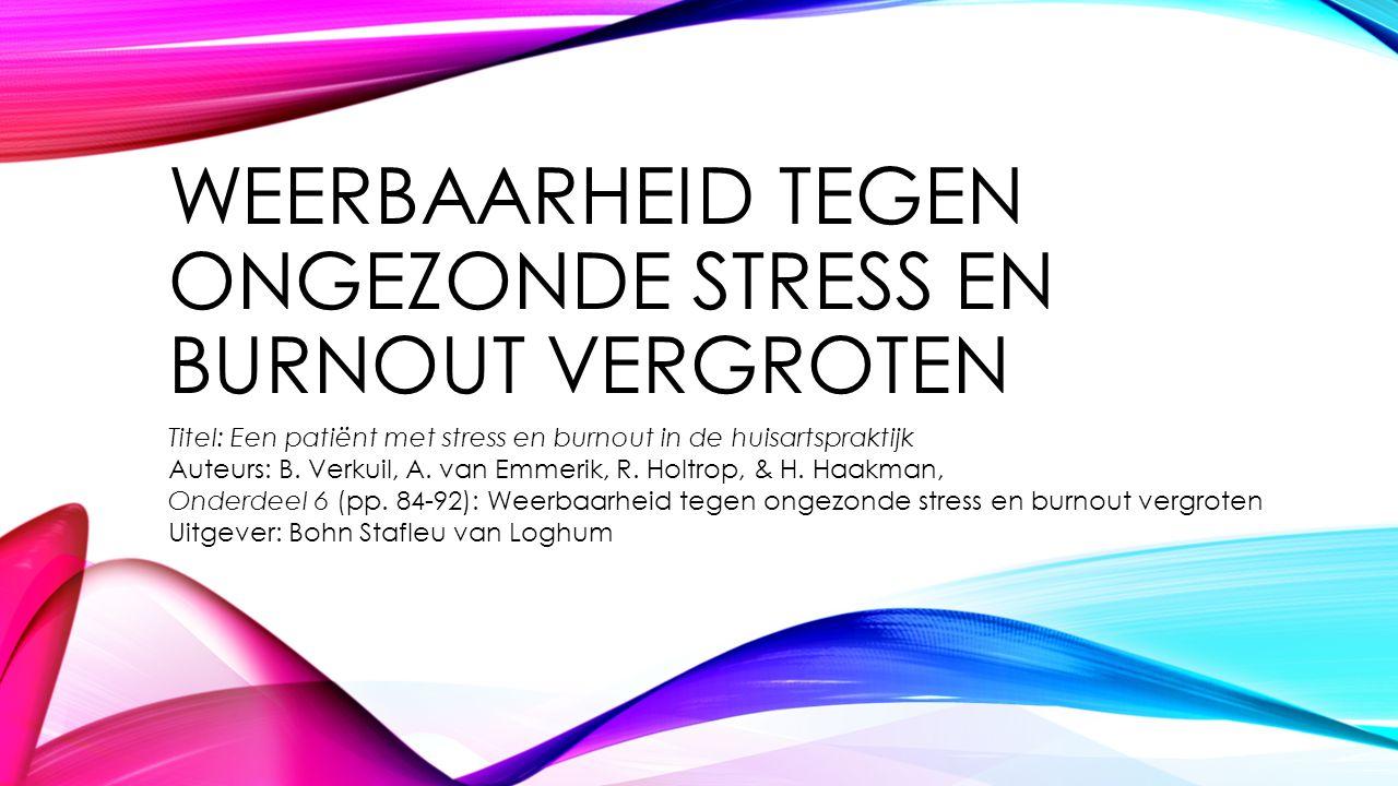 WEERBAARHEID TEGEN ONGEZONDE STRESS EN BURNOUT VERGROTEN Titel: Een patiënt met stress en burnout in de huisartspraktijk Auteurs: B. Verkuil, A. van E