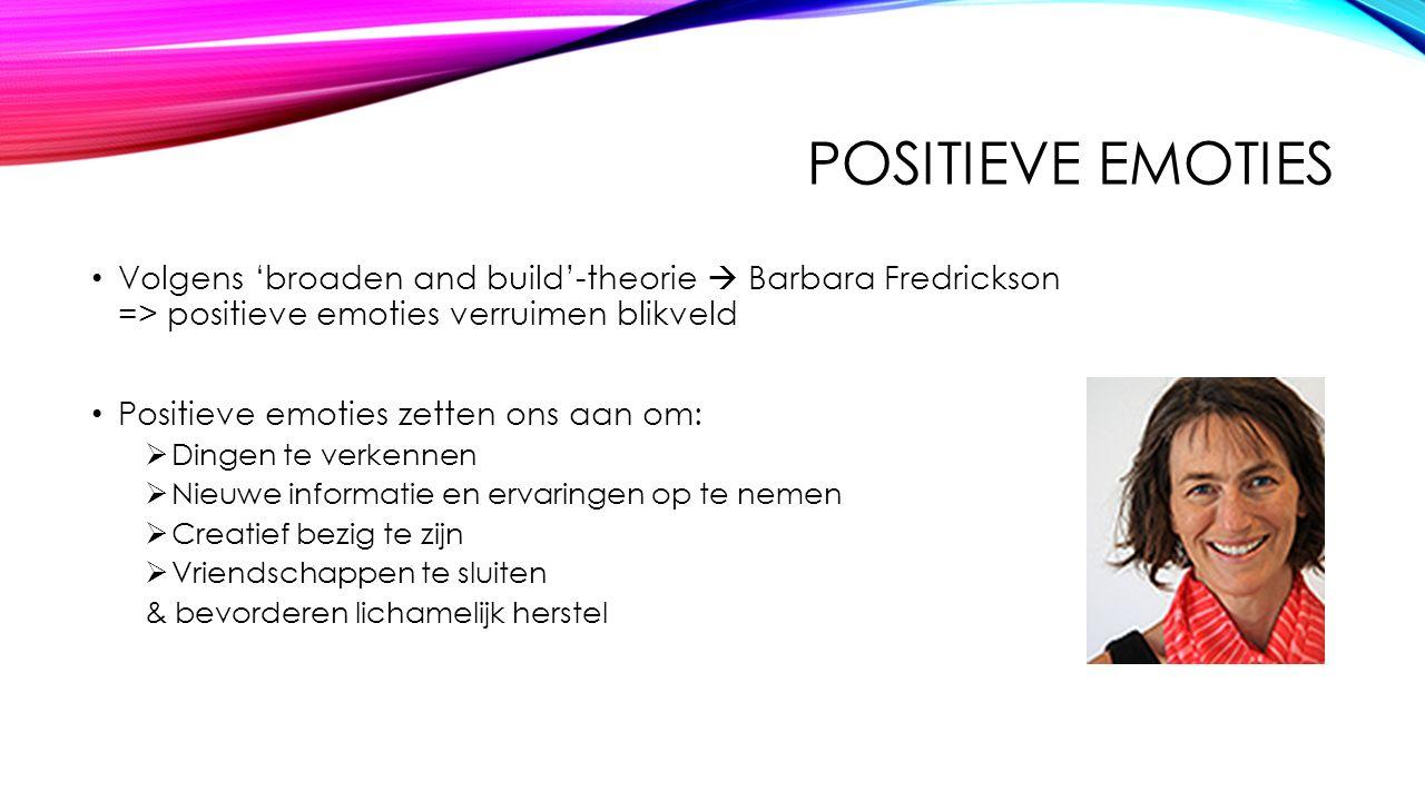 POSITIEVE EMOTIES Volgens 'broaden and build'-theorie  Barbara Fredrickson => positieve emoties verruimen blikveld Positieve emoties zetten ons aan o