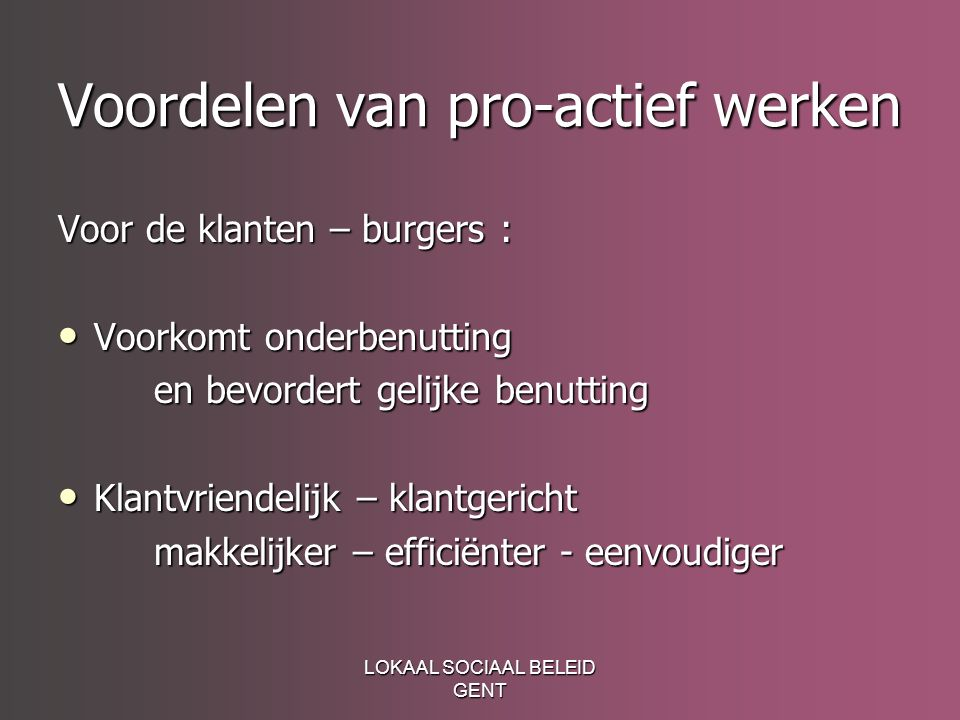 LOKAAL SOCIAAL BELEID GENT Voordelen van pro-actief werken Voor de klanten – burgers : Voorkomt onderbenutting Voorkomt onderbenutting en bevordert ge