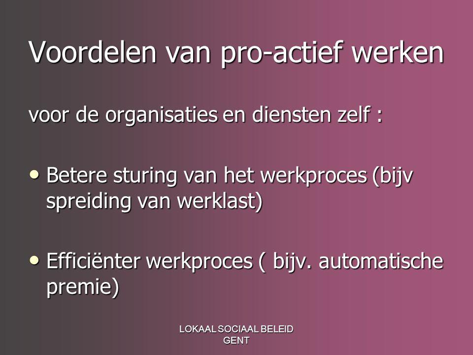 LOKAAL SOCIAAL BELEID GENT Voordelen van pro-actief werken voor de organisaties en diensten zelf : Betere sturing van het werkproces (bijv spreiding van werklast) Betere sturing van het werkproces (bijv spreiding van werklast) Efficiënter werkproces ( bijv.