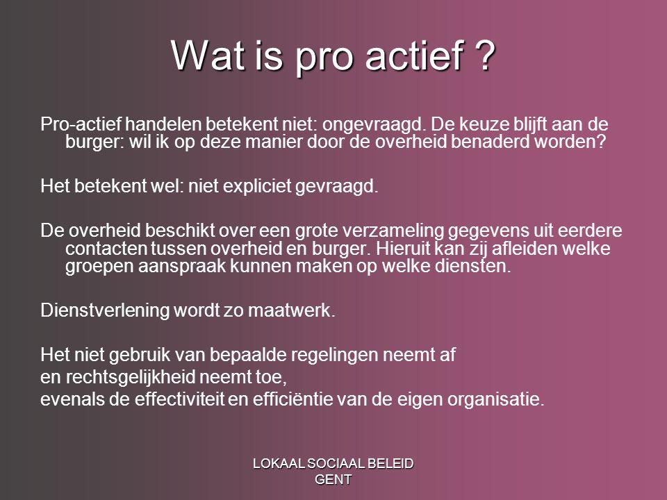 LOKAAL SOCIAAL BELEID GENT Wat is pro actief ? Pro-actief handelen betekent niet: ongevraagd. De keuze blijft aan de burger: wil ik op deze manier doo