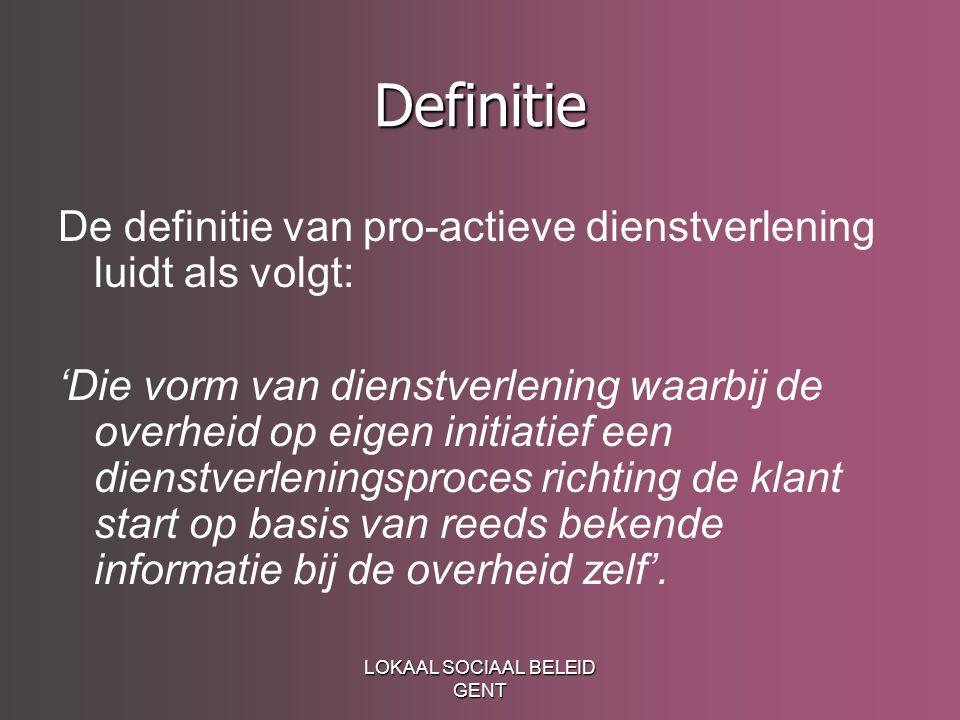 LOKAAL SOCIAAL BELEID GENT Definitie De definitie van pro-actieve dienstverlening luidt als volgt: 'Die vorm van dienstverlening waarbij de overheid o