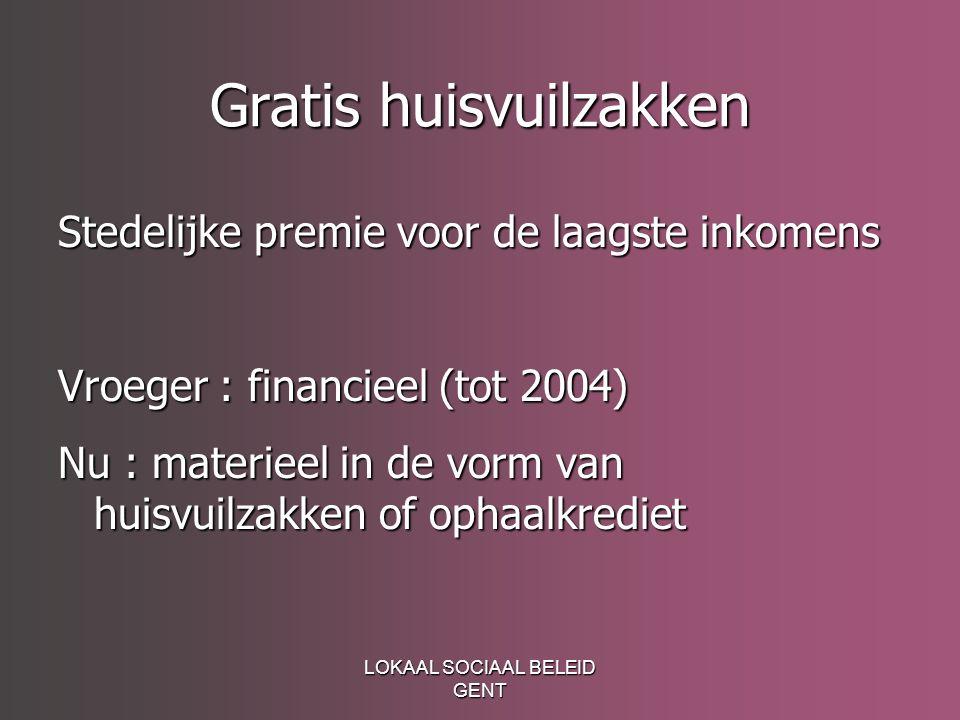 LOKAAL SOCIAAL BELEID GENT Gratis huisvuilzakken Stedelijke premie voor de laagste inkomens Vroeger : financieel (tot 2004) Nu : materieel in de vorm van huisvuilzakken of ophaalkrediet