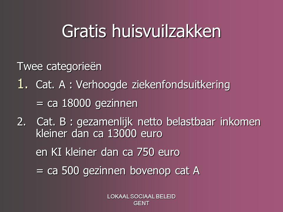 LOKAAL SOCIAAL BELEID GENT Gratis huisvuilzakken Twee categorieën 1. Cat. A : Verhoogde ziekenfondsuitkering = ca 18000 gezinnen 2. Cat. B : gezamenli