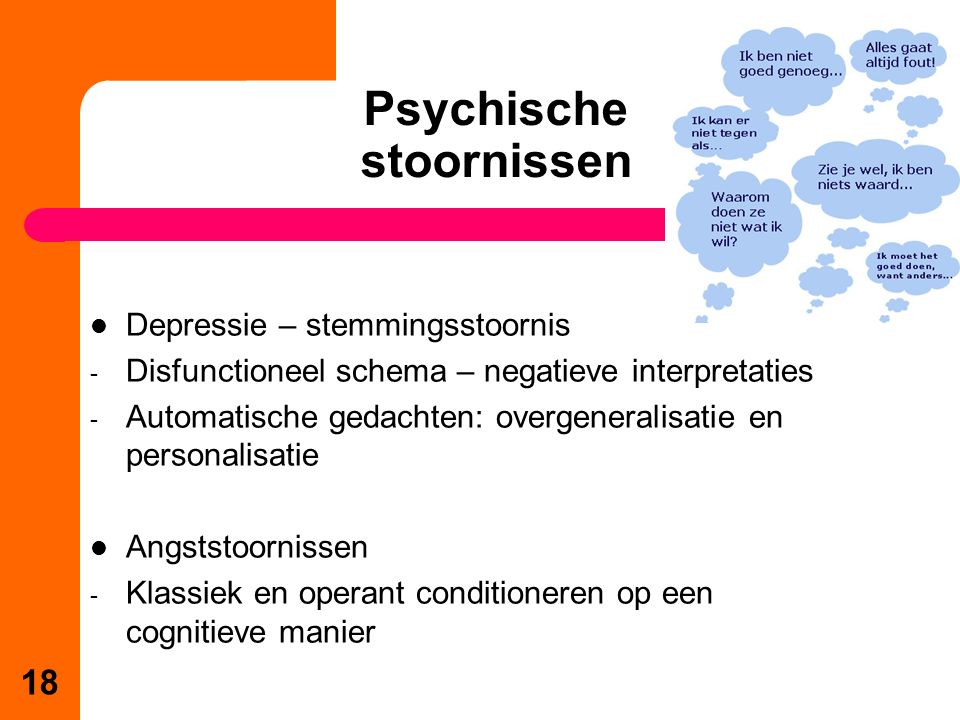 Psychische stoornissen 18 Depressie – stemmingsstoornis - Disfunctioneel schema – negatieve interpretaties - Automatische gedachten: overgeneralisatie en personalisatie Angststoornissen - Klassiek en operant conditioneren op een cognitieve manier