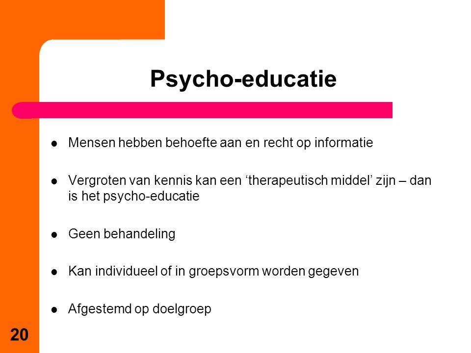 Mensen hebben behoefte aan en recht op informatie Vergroten van kennis kan een 'therapeutisch middel' zijn – dan is het psycho-educatie Geen behandeling Kan individueel of in groepsvorm worden gegeven Afgestemd op doelgroep Psycho-educatie 20