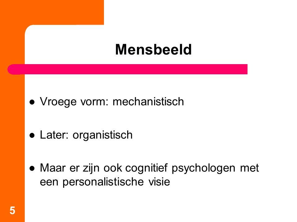 Mensbeeld Vroege vorm: mechanistisch Later: organistisch Maar er zijn ook cognitief psychologen met een personalistische visie 5