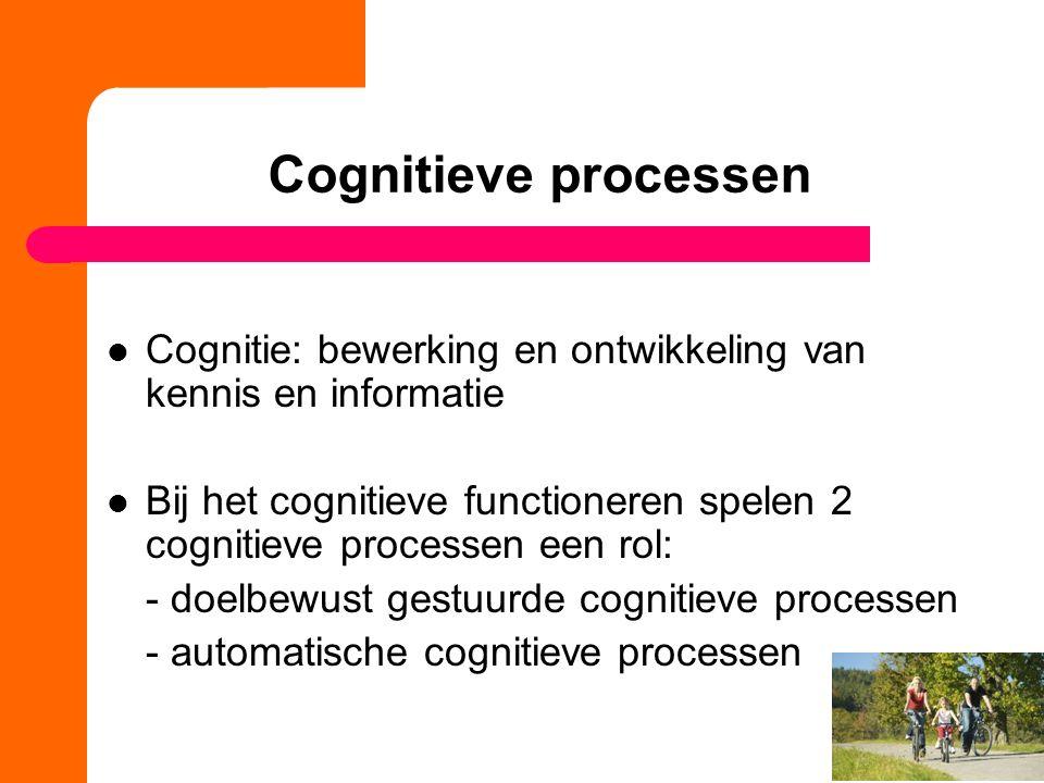 Cognitieve processen Cognitie: bewerking en ontwikkeling van kennis en informatie Bij het cognitieve functioneren spelen 2 cognitieve processen een rol: - doelbewust gestuurde cognitieve processen - automatische cognitieve processen