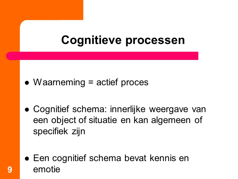 Cognitieve processen Waarneming = actief proces Cognitief schema: innerlijke weergave van een object of situatie en kan algemeen of specifiek zijn Een