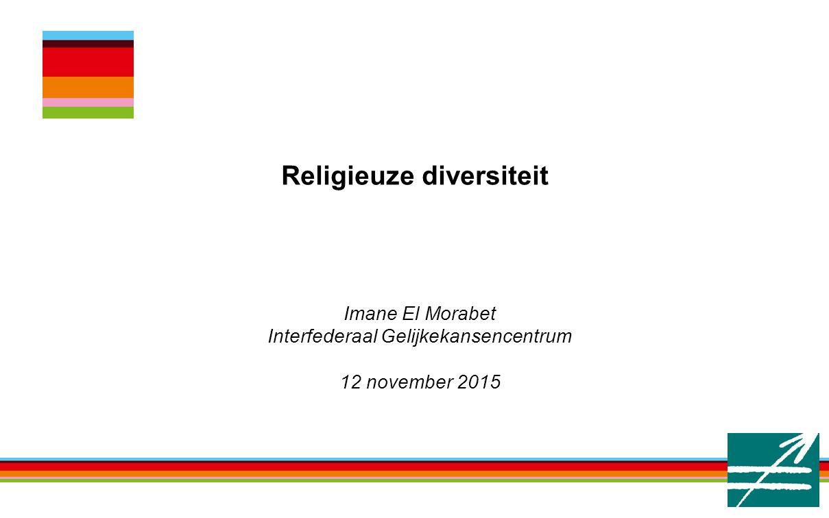 Religieuze diversiteit Imane El Morabet Interfederaal Gelijkekansencentrum 12 november 2015