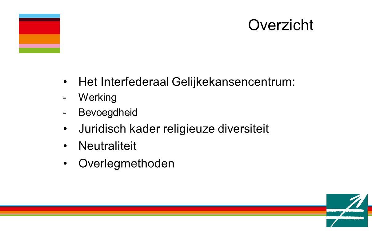 Overzicht Het Interfederaal Gelijkekansencentrum: -Werking -Bevoegdheid Juridisch kader religieuze diversiteit Neutraliteit Overlegmethoden