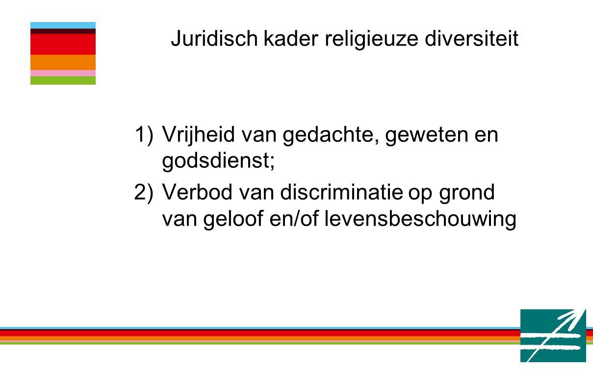 Juridisch kader religieuze diversiteit 1)Vrijheid van gedachte, geweten en godsdienst; 2)Verbod van discriminatie op grond van geloof en/of levensbesc