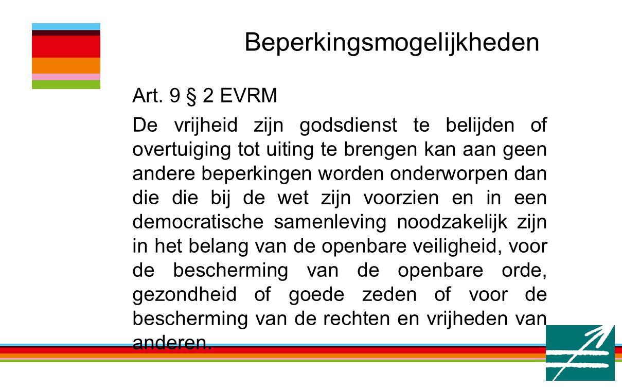 Beperkingsmogelijkheden Art. 9 § 2 EVRM De vrijheid zijn godsdienst te belijden of overtuiging tot uiting te brengen kan aan geen andere beperkingen w