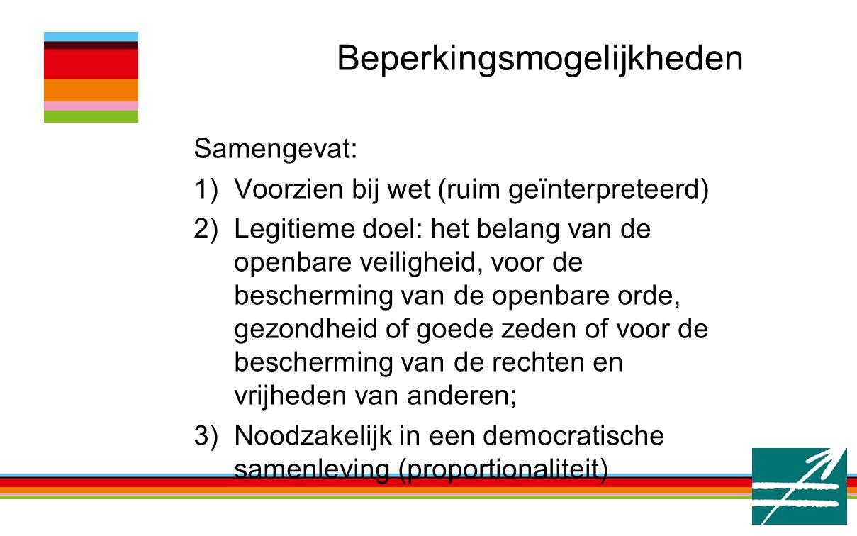 Beperkingsmogelijkheden Samengevat: 1)Voorzien bij wet (ruim geïnterpreteerd) 2)Legitieme doel: het belang van de openbare veiligheid, voor de bescherming van de openbare orde, gezondheid of goede zeden of voor de bescherming van de rechten en vrijheden van anderen; 3)Noodzakelijk in een democratische samenleving (proportionaliteit)