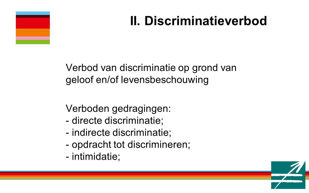 II. Discriminatieverbod Verbod van discriminatie op grond van geloof en/of levensbeschouwing Verboden gedragingen: - directe discriminatie; - indirect