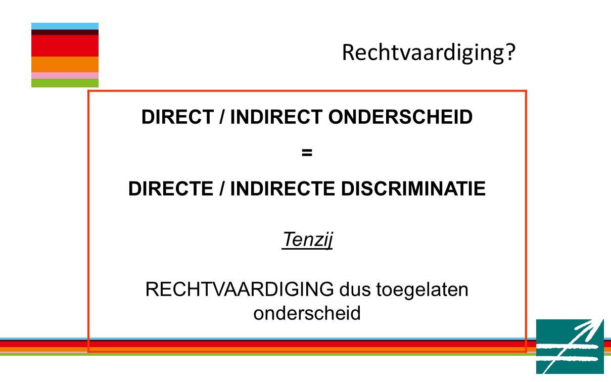 DIRECT / INDIRECT ONDERSCHEID = DIRECTE / INDIRECTE DISCRIMINATIE Tenzij RECHTVAARDIGING dus toegelaten onderscheid Rechtvaardiging?