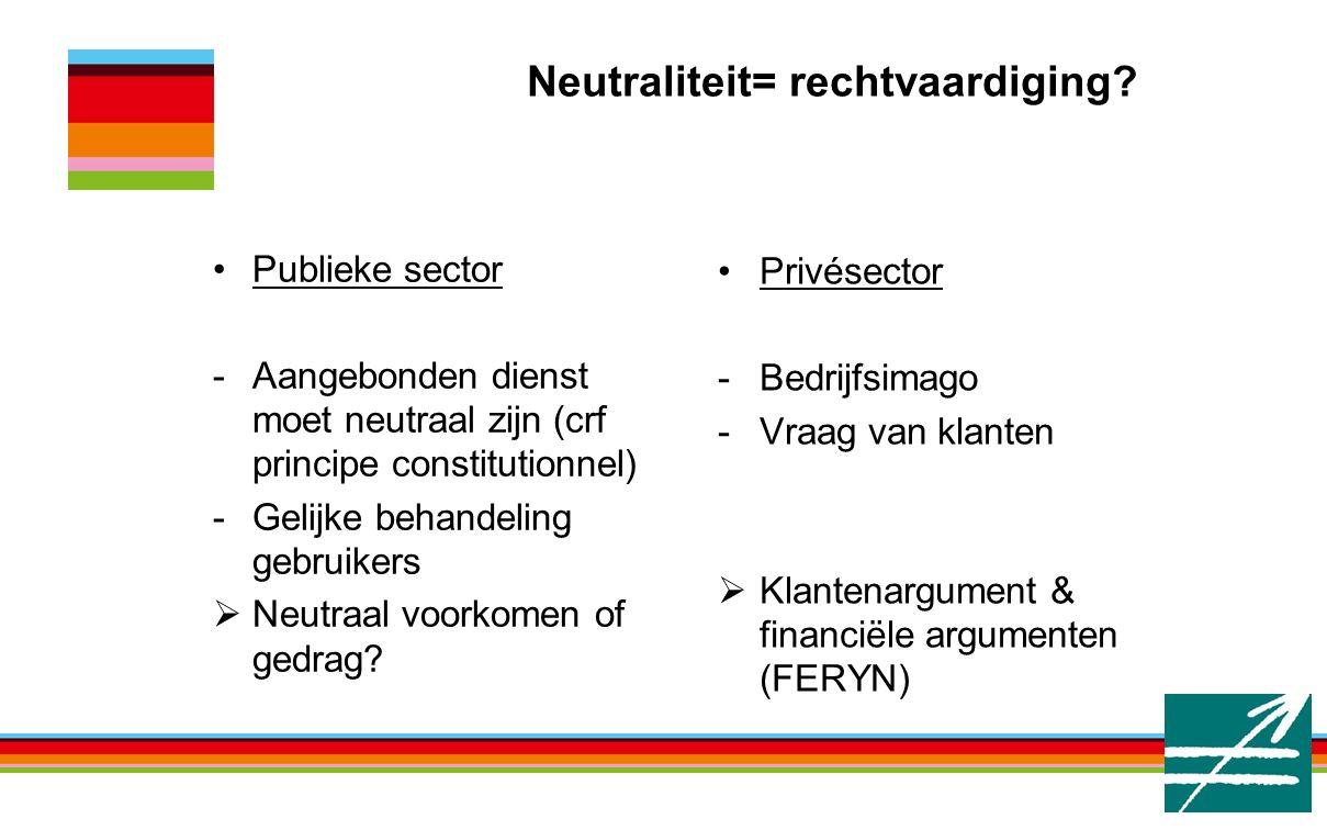 Neutraliteit= rechtvaardiging? Privésector -Bedrijfsimago -Vraag van klanten  Klantenargument & financiële argumenten (FERYN) Publieke sector -Aangeb