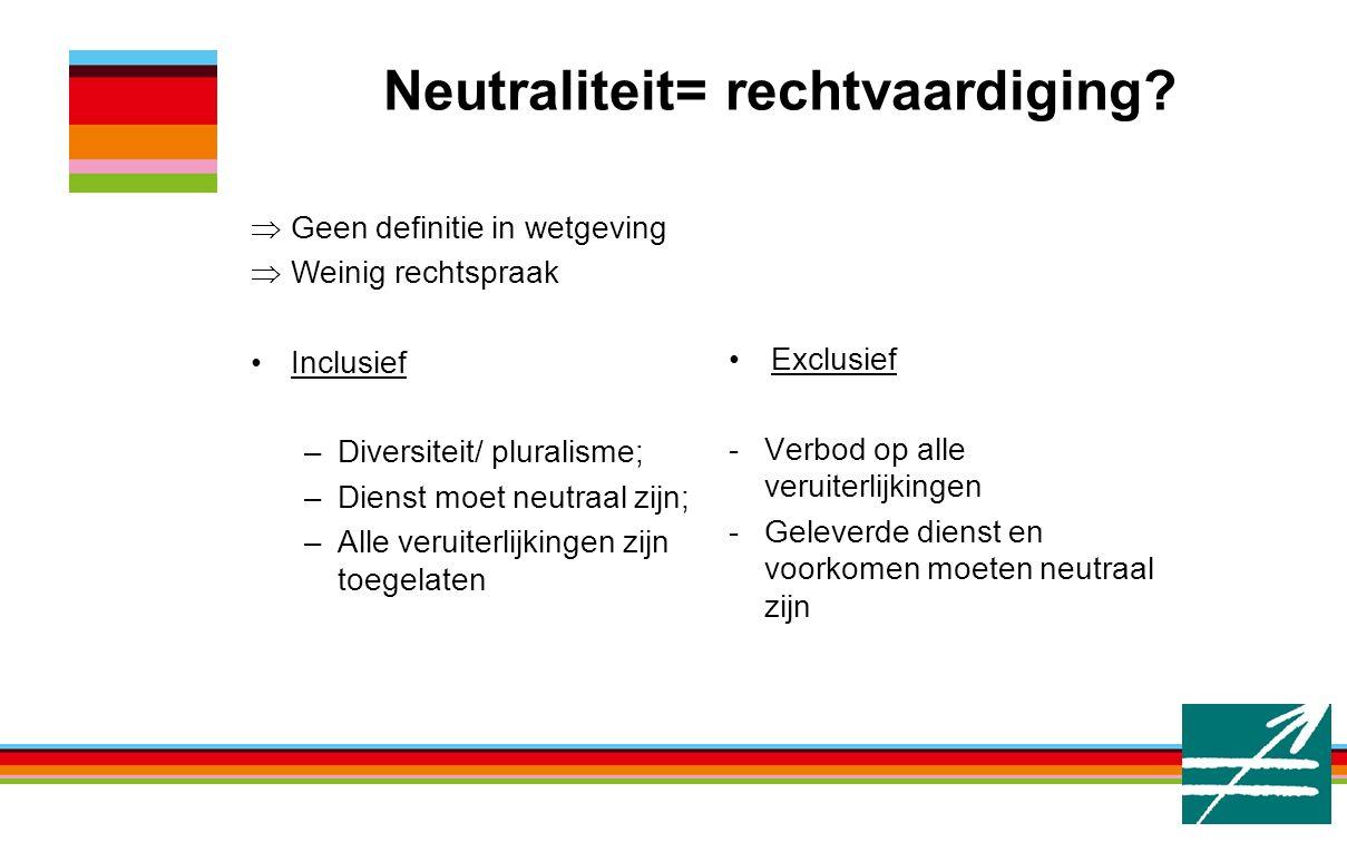 Neutraliteit= rechtvaardiging? Exclusief -Verbod op alle veruiterlijkingen -Geleverde dienst en voorkomen moeten neutraal zijn  Geen definitie in wet