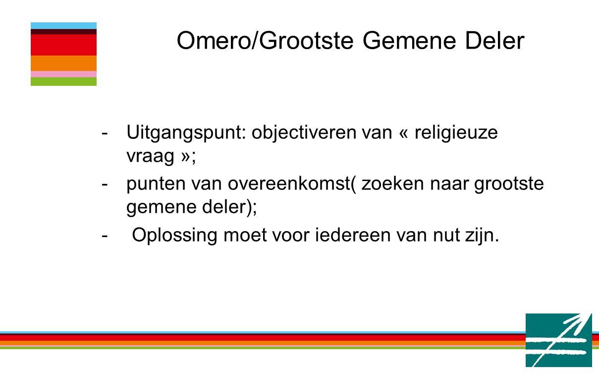 Omero/Grootste Gemene Deler -Uitgangspunt: objectiveren van « religieuze vraag »; -punten van overeenkomst( zoeken naar grootste gemene deler); - Oplossing moet voor iedereen van nut zijn.