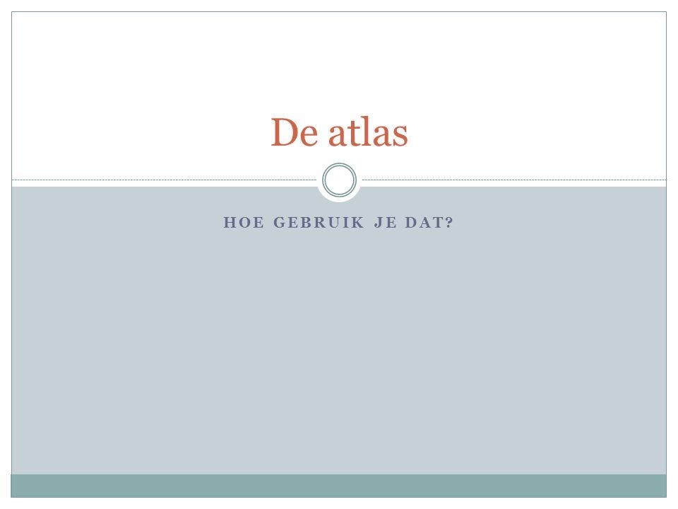 HOE GEBRUIK JE DAT? De atlas