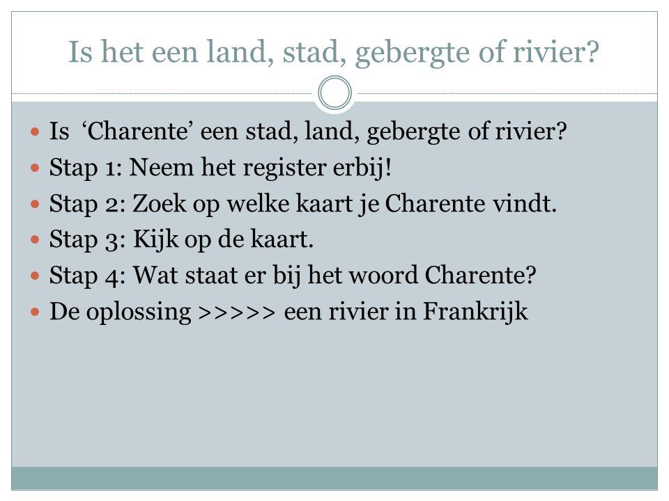 Is het een land, stad, gebergte of rivier? Is 'Charente' een stad, land, gebergte of rivier? Stap 1: Neem het register erbij! Stap 2: Zoek op welke ka