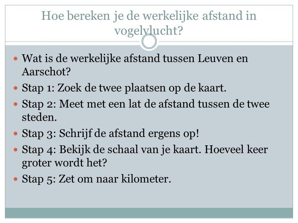 Hoe bereken je de werkelijke afstand in vogelvlucht? Wat is de werkelijke afstand tussen Leuven en Aarschot? Stap 1: Zoek de twee plaatsen op de kaart