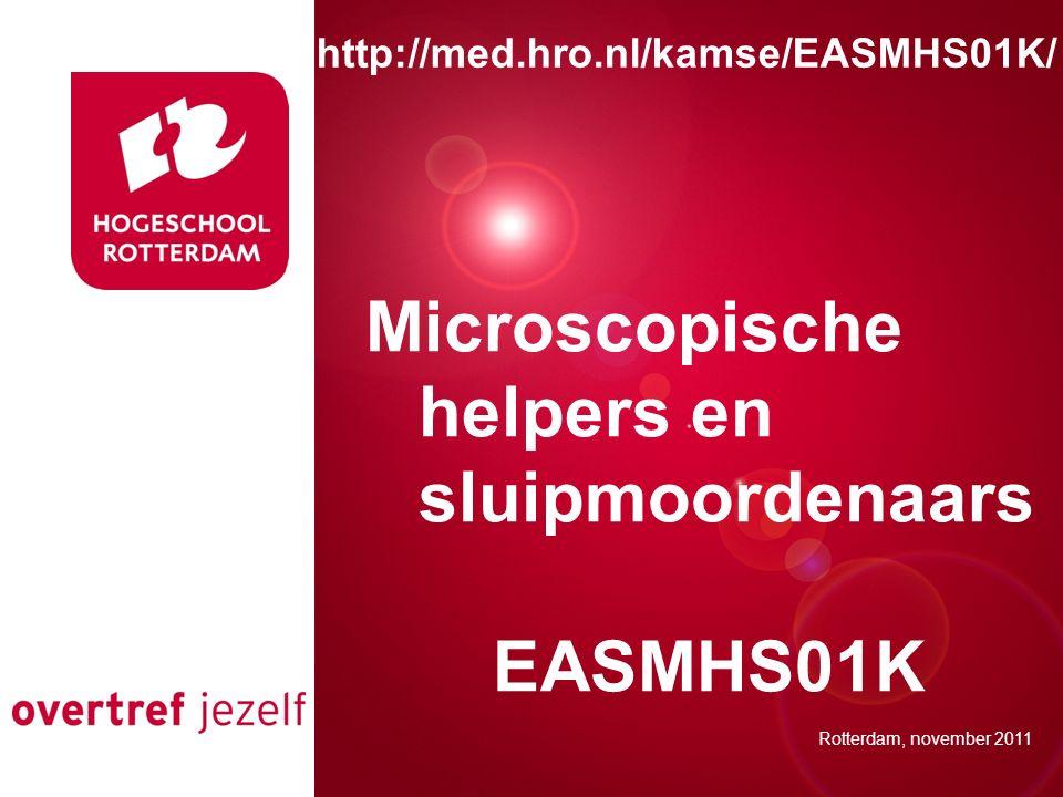 Presentatie titel Rotterdam, 00 januari 2007 Microscopische helpers en sluipmoordenaars EASMHS01K Rotterdam, november 2011 http://med.hro.nl/kamse/EAS