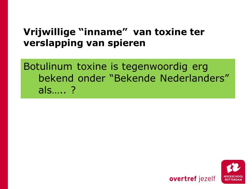 "Vrijwillige ""inname"" van toxine ter verslapping van spieren Botulinum toxine is tegenwoordig erg bekend onder ""Bekende Nederlanders"" als….. ?"