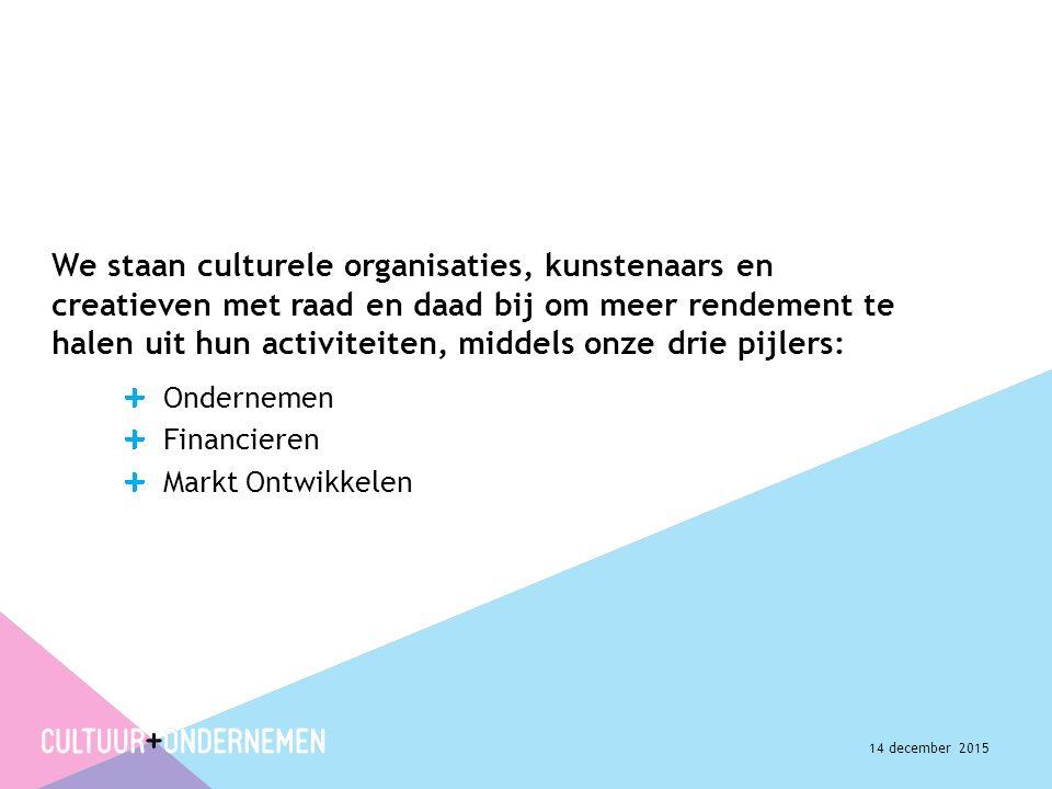 We staan culturele organisaties, kunstenaars en creatieven met raad en daad bij om meer rendement te halen uit hun activiteiten, middels onze drie pijlers: Ondernemen Financieren Markt Ontwikkelen 14 december 2015