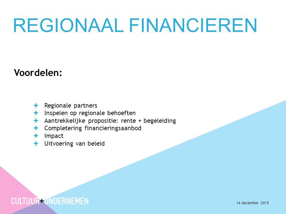 REGIONAAL FINANCIEREN Voordelen: Regionale partners Inspelen op regionale behoeften Aantrekkelijke propositie: rente + begeleiding Completering financieringsaanbod Impact Uitvoering van beleid 14 december 2015