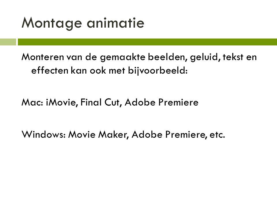 Montage animatie Monteren van de gemaakte beelden, geluid, tekst en effecten kan ook met bijvoorbeeld: Mac: iMovie, Final Cut, Adobe Premiere Windows: Movie Maker, Adobe Premiere, etc.