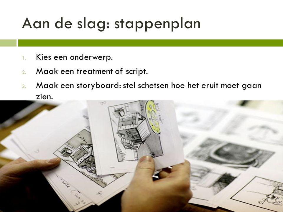 Aan de slag: stappenplan 1. Kies een onderwerp. 2. Maak een treatment of script. 3. Maak een storyboard: stel schetsen hoe het eruit moet gaan zien.