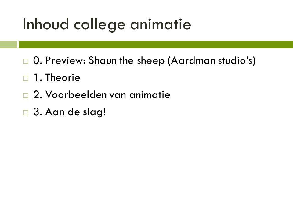 Inhoud college animatie  0. Preview: Shaun the sheep (Aardman studio's)  1. Theorie  2. Voorbeelden van animatie  3. Aan de slag!