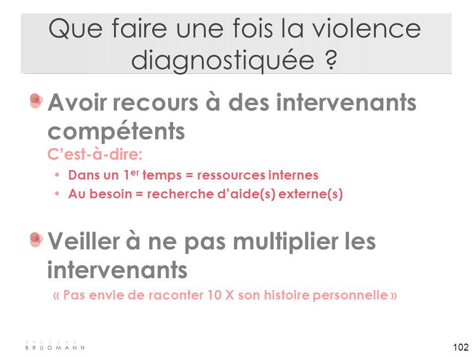102 Que faire une fois la violence diagnostiquée ? Avoir recours à des intervenants compétents C ' est-à-dire: Dans un 1 er temps = ressources interne