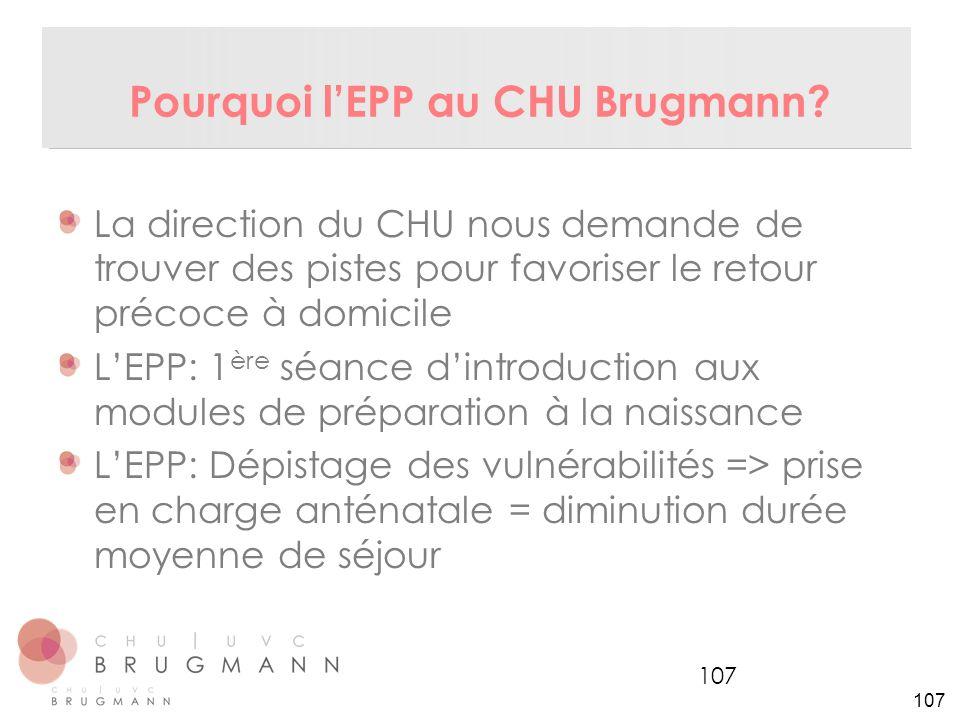 107 Pourquoi l'EPP au CHU Brugmann? La direction du CHU nous demande de trouver des pistes pour favoriser le retour précoce à domicile L'EPP: 1 ère sé