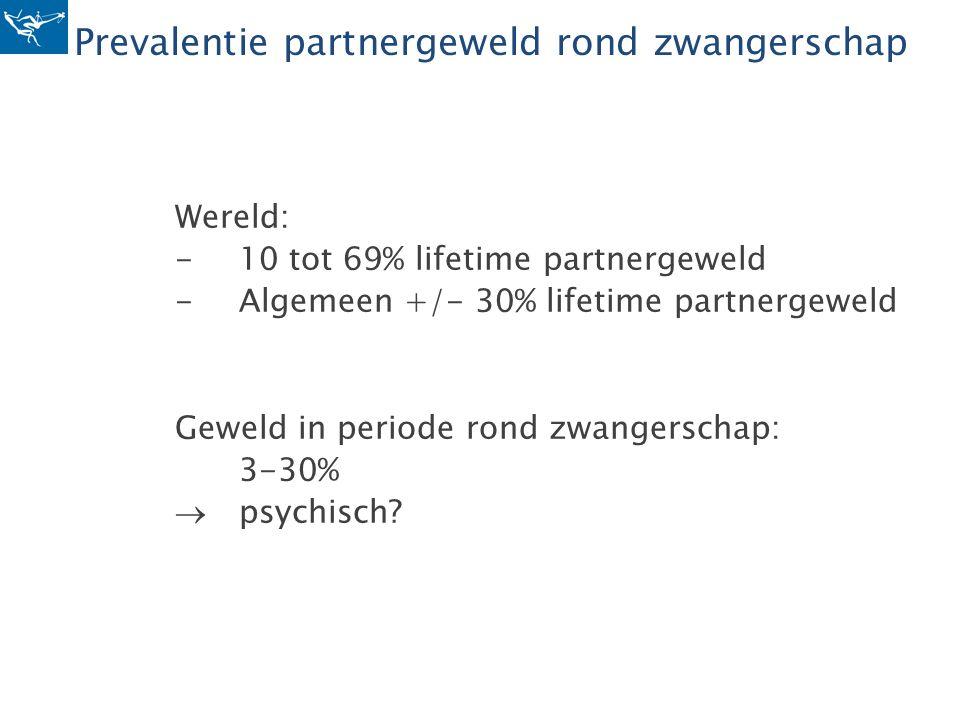 Prevalentie partnergeweld rond zwangerschap Wereld: -10 tot 69% lifetime partnergeweld -Algemeen +/- 30% lifetime partnergeweld Geweld in periode rond