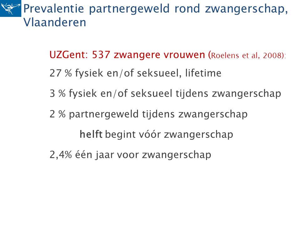 Prevalentie partnergeweld rond zwangerschap, Vlaanderen UZGent: 537 zwangere vrouwen ( Roelens et al, 2008): 27 % fysiek en/of seksueel, lifetime 3 %