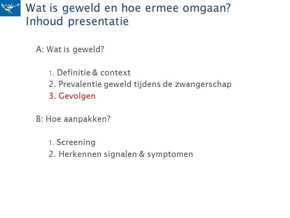Wat is geweld en hoe ermee omgaan? Inhoud presentatie A: Wat is geweld? 1. Definitie & context 2. Prevalentie geweld tijdens de zwangerschap 3. Gevolg