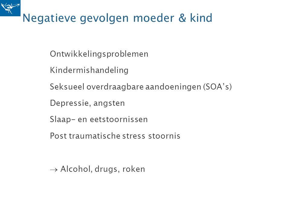 Negatieve gevolgen moeder & kind Ontwikkelingsproblemen Kindermishandeling Seksueel overdraagbare aandoeningen (SOA's) Depressie, angsten Slaap- en ee