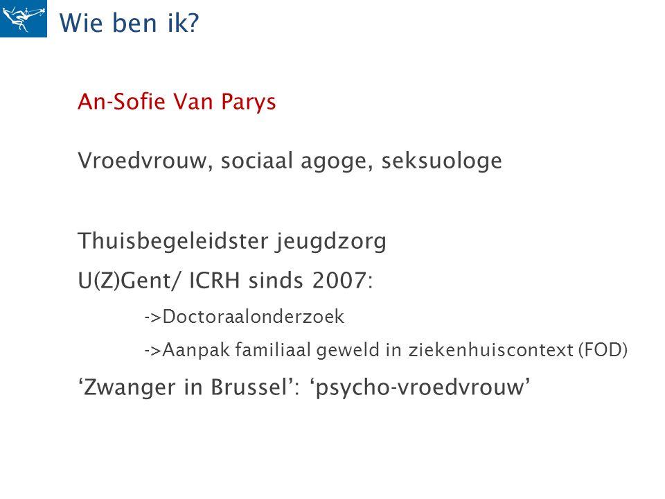 Wie ben ik? An-Sofie Van Parys Vroedvrouw, sociaal agoge, seksuologe Thuisbegeleidster jeugdzorg U(Z)Gent/ ICRH sinds 2007: ->Doctoraalonderzoek ->Aan