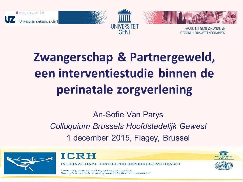 Zwangrschap & partnergeweld Zwangerschap & Partnergeweld, een interventiestudie binnen de perinatale zorgverlening An-Sofie Van Parys Colloquium Bruss