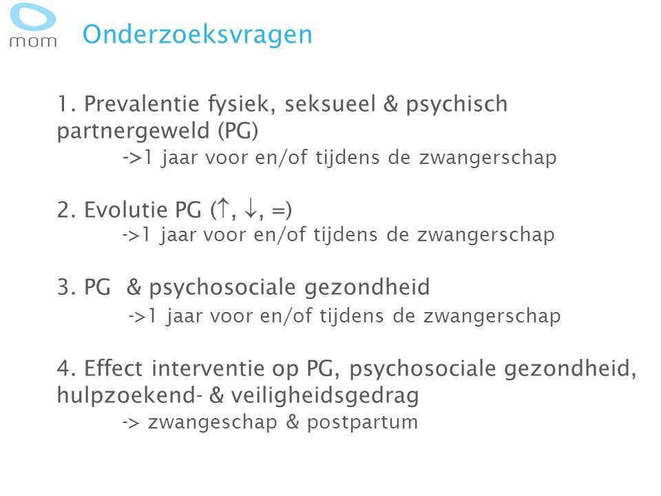 Onderzoeksvragen 1. Prevalentie fysiek, seksueel & psychisch partnergeweld (PG) -> 1 jaar voor en/of tijdens de zwangerschap 2. Evolutie PG ( , , =)