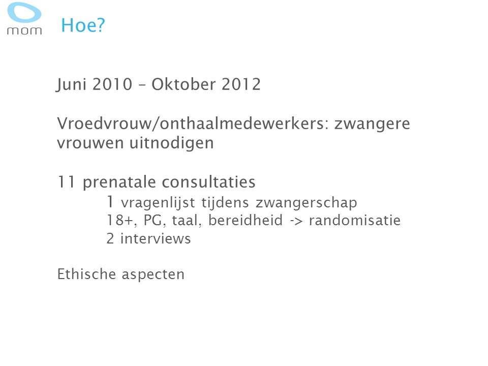 Hoe? Juni 2010 – Oktober 2012 Vroedvrouw/onthaalmedewerkers: zwangere vrouwen uitnodigen 11 prenatale consultaties 1 vragenlijst tijdens zwangerschap
