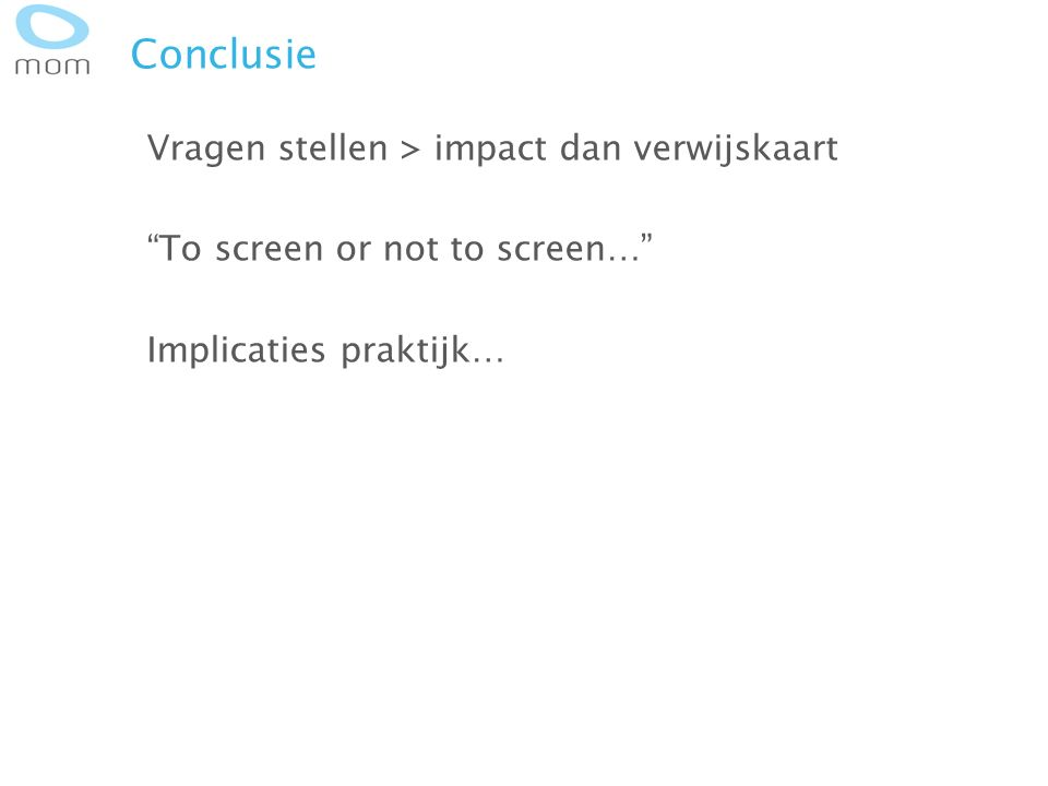 Conclusie Vragen stellen > impact dan verwijskaart To screen or not to screen… Implicaties praktijk…