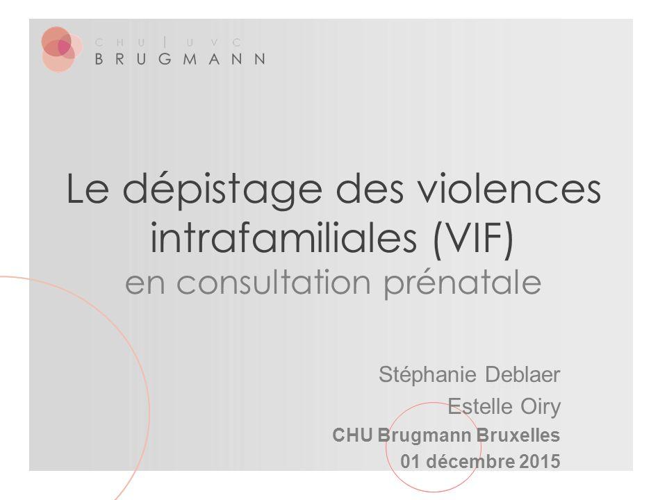 5 janvier 2016 Le dépistage des violences intrafamiliales (VIF) en consultation prénatale Stéphanie Deblaer Estelle Oiry CHU Brugmann Bruxelles 01 déc