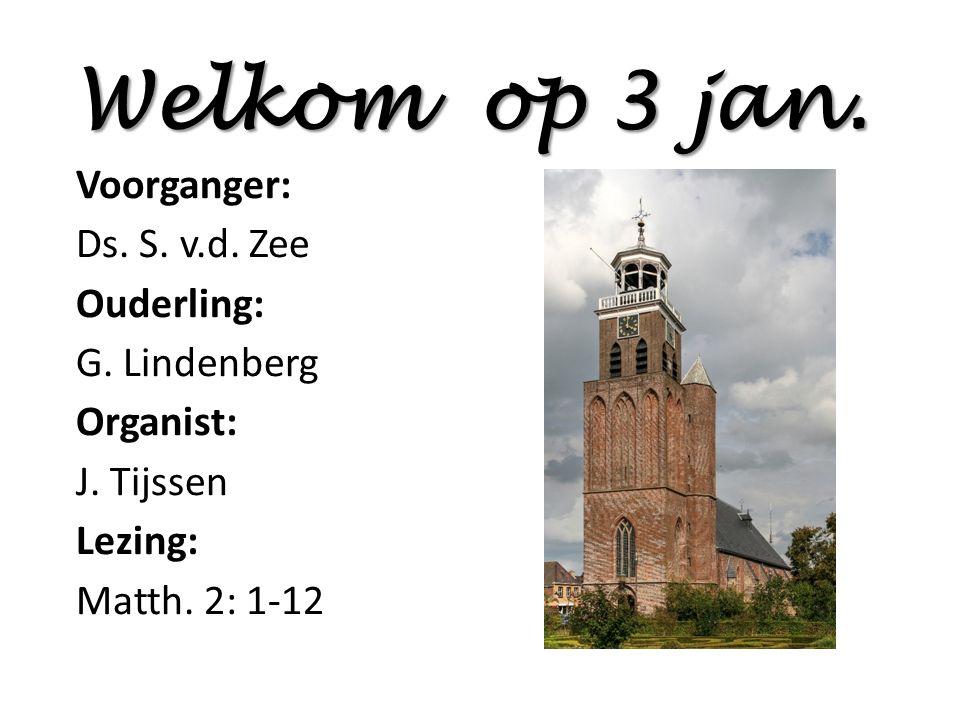 Welkom op 3 jan. Voorganger: Ds. S. v.d. Zee Ouderling: G. Lindenberg Organist: J. Tijssen Lezing: Matth. 2: 1-12