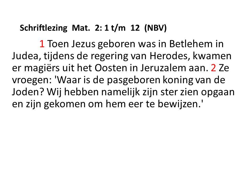 Schriftlezing Mat. 2: 1 t/m 12 (NBV) 1 Toen Jezus geboren was in Betlehem in Judea, tijdens de regering van Herodes, kwamen er magiërs uit het Oosten